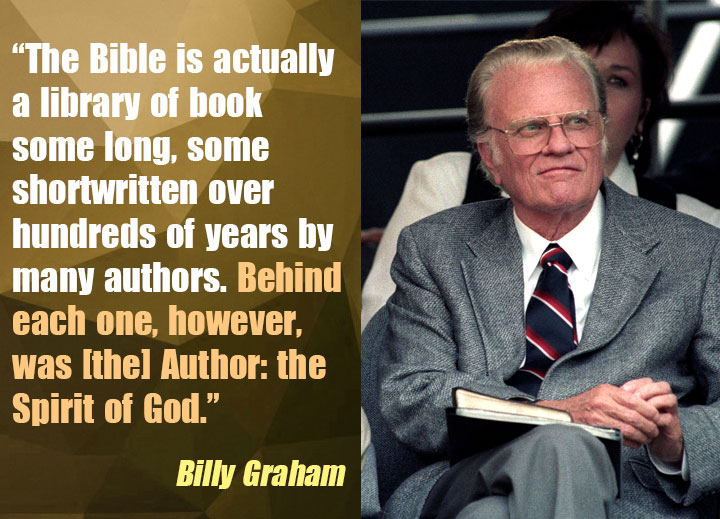 """The Bible is actually a library of book some long, some shortwritten over hundreds of years by many authors. Behind each one, however, was [the] Author: the Spirit of God."""