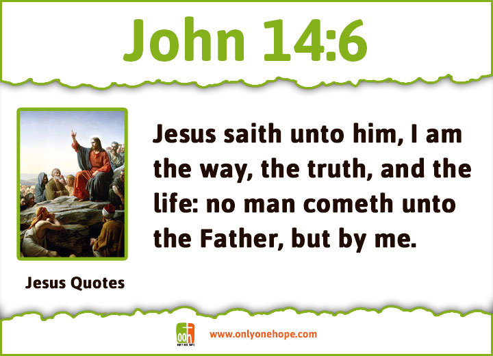 Jesus saith unto him, I am the way, the truth, and the life: no man cometh unto the Father, but by me.
