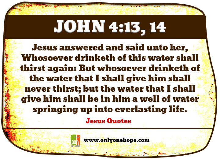 John 4:13, 14 Jesus answered and said unto her, Whosoever drinketh of this water shall thirst again: But whosoever drinketh of the water that I shall give him shall never thirst; but the water that I shall give him shall be in him a well of water springing up into everlasting life.