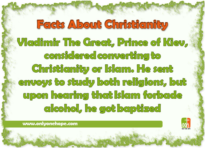 Vladimir The Great, Prince of Kiev, consideredconvertingto Christianity or Islam. He sent envoys to study both religions, but upon hearing thatIslam forbade alcohol, he gotbaptized